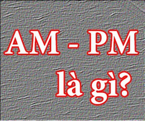 AM - PM là gì