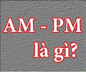 Giờ AM và PM là gì?