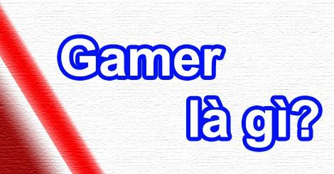 Gamer có nghĩa là gì?