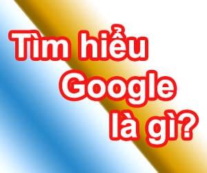 Tìm hiểu Google là gì?