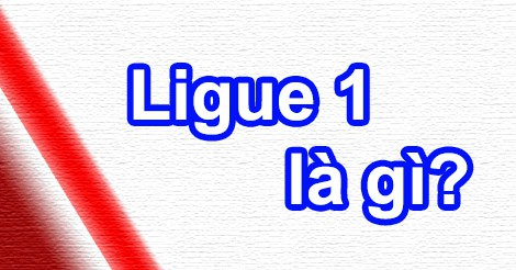 Ligue 1 là gì?