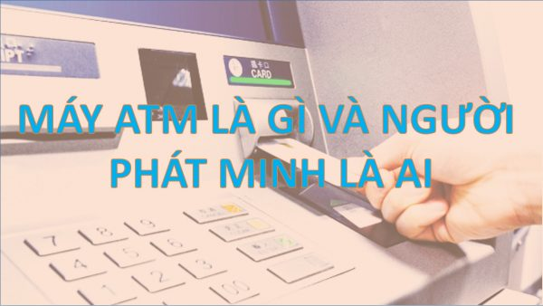 MAY-ATM-LA-GI-VA-PHAT-MINH-LA-AI