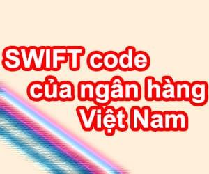 Tổng hợp mã ngân hàng SWIFT code của các ngân hàng ở Việt Nam