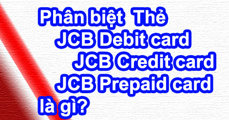 Phân biệt Thẻ JCB Debit – JCB Credit – JCB Prepaid card là gì?