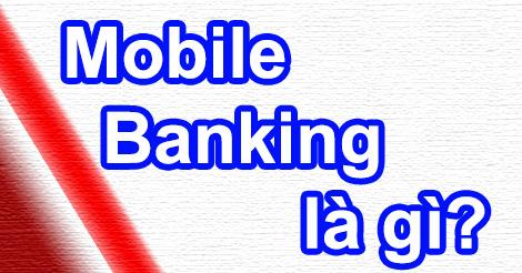 Tìm hiểu dịch vụ Mobile Banking là gì và dùng để làm gì?
