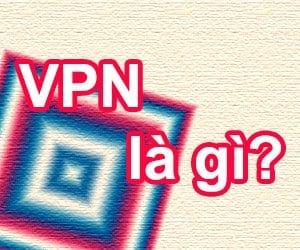 Tìm hiểu VPN là gì và dùng để làm gì?