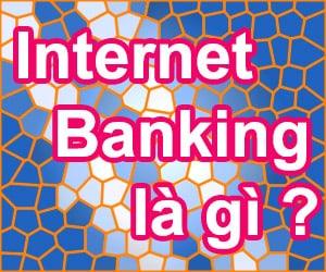 Tìm hiểu về dịch vụ Internet Banking là gì dùng để làm gì?