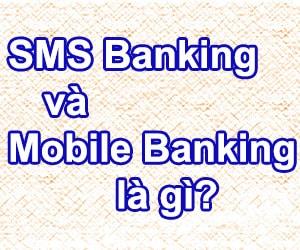 Tìm hiểu về dịch vụ SMS Banking và Mobile Banking là gì?