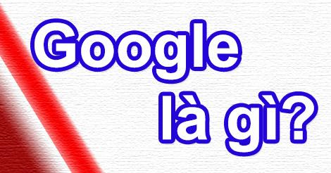 Tìm hiểu về Google là gì?