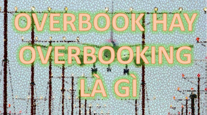 Overbook là gì và tìm hiểu những điều cần biết về nó sau vụ David Dao?