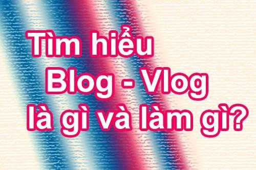 Tìm hiểu Blog – Vlog là gì và làm gì?