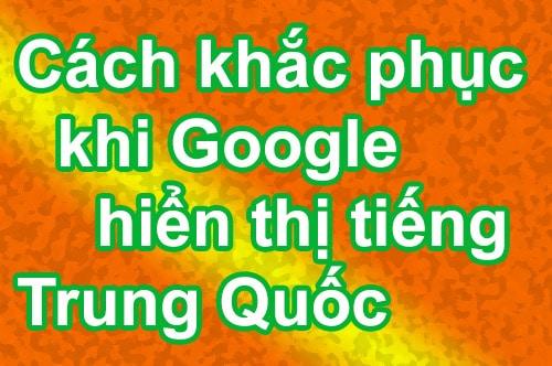 Cách khắc phục khi Google hiển thị tiếng Trung Quốc