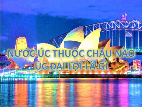 4 - Nước Úc thuộc châu nào và Australia hay Úc Đại Lợi là gì?