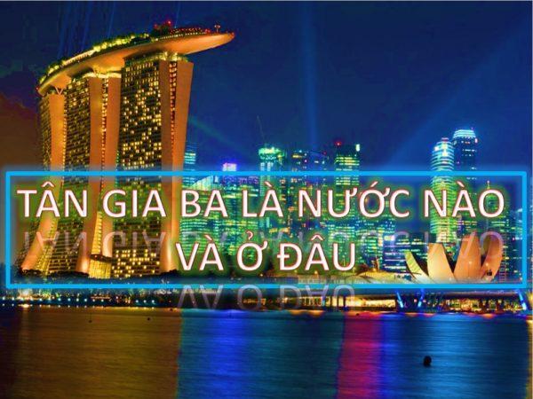 2 - Tân Gia Ba là nước nào, ở đâu trên thế giới và nói tiếng gì?