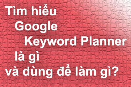 Tìm hiểu Google Keyword Planner là gì và dùng để làm gì?