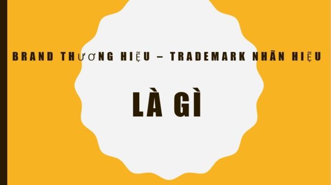 Tìm hiểu Thương hiệu – Brand hay Nhãn hiệu – Trademark là gì?
