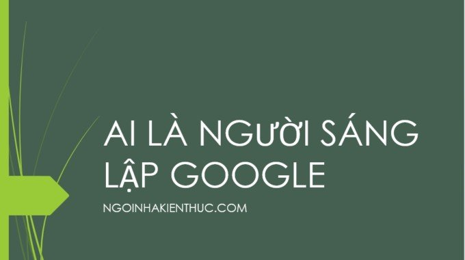 Ai là người sáng lập ra Google và chủ tịch hay CEO là người nào?