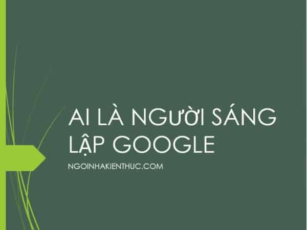 3 - Ai là người sáng lập ra Google và chủ tịch hay CEO là người nào?