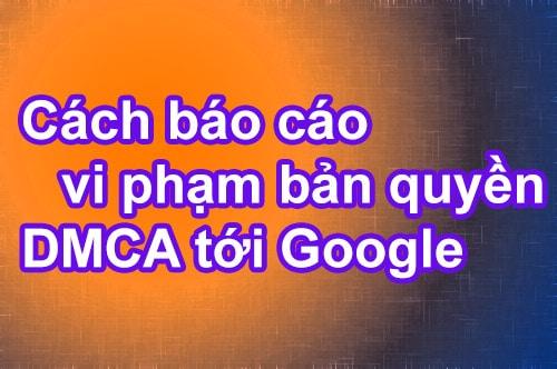 Hướng dẫn cách báo cáo vi phạm bản quyền DMCA tới Google