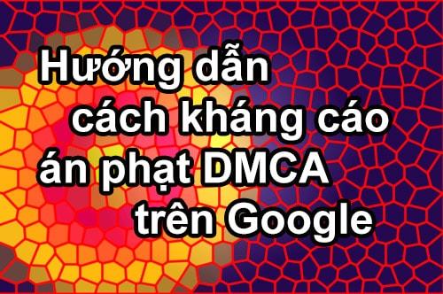 Hướng dẫn cách khiếu nại, kháng cáo gỡ án phạt DMCA trên Google