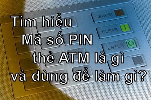 Tìm hiểu Mã số PIN thẻ ATM là gì và dùng để làm gì?