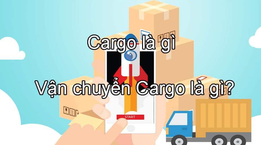 Tìm hiểu Cargo, Vận chuyển Cargo là gì?