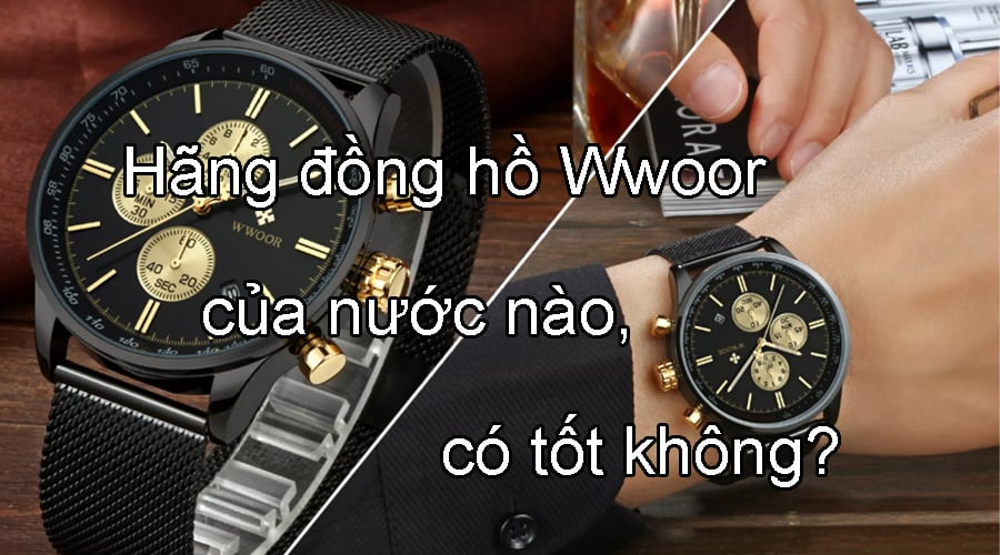 Hãng đồng hồ Wwoor của nước nào, có tốt không?