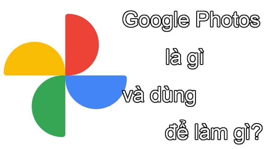 Tìm hiểu Google Photos là gì và dùng để làm gì?
