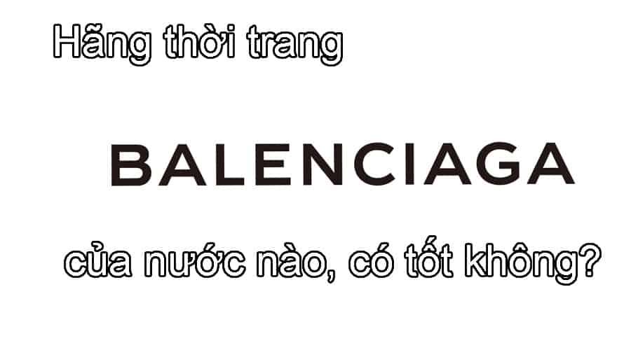 Hãng thời trang Balenciaga của nước nào, có tốt không?