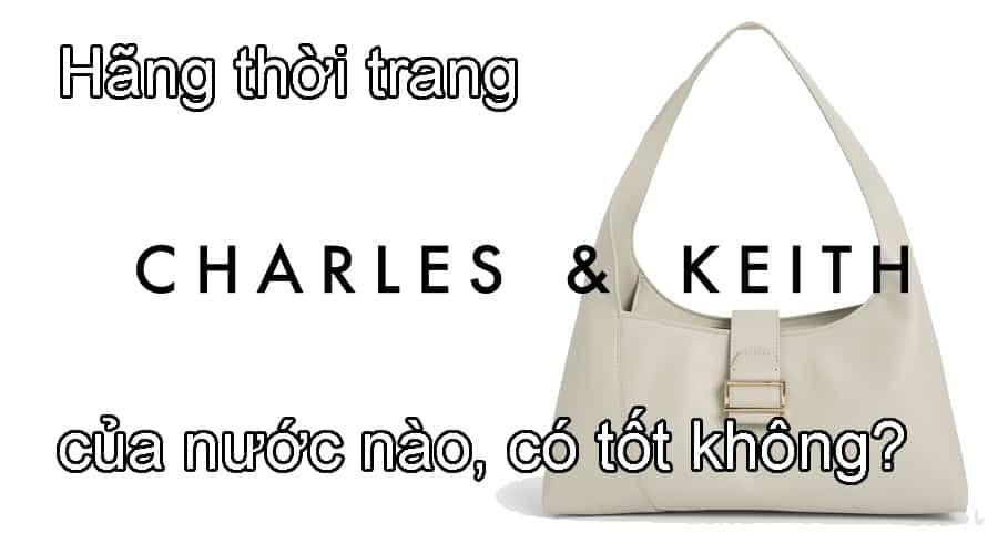 Hãng thời trang Charles & Keith của nước nào, có tốt không?