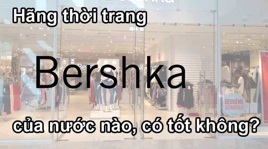 Hãng thời trang Bershka của nước nào, có tốt không?